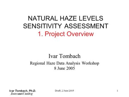 Draft, 2 June 20051 NATURAL HAZE LEVELS SENSITIVITY ASSESSMENT 1. Project Overview Ivar Tombach Regional Haze Data Analysis Workshop 8 June 2005.