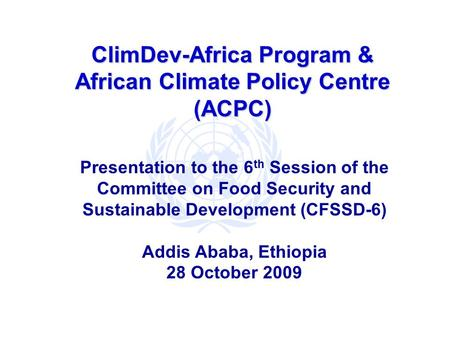ClimDev-Africa Program & African Climate Policy Centre (ACPC) Presentation to the 6 th Session of the Committee on Food Security and Sustainable Development.