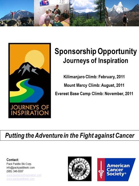 Sponsorship Opportunity Journeys of Inspiration Kilimanjaro Climb: February, 2011 Mount Marcy Climb: August, 2011 Everest Base Camp Climb: November, 2011.