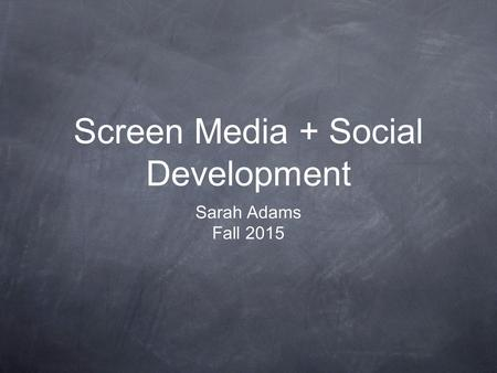 Screen Media + Social Development Sarah Adams Fall 2015.