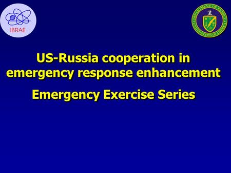 US-Russia cooperation in emergency response enhancement Emergency Exercise Series US-Russia cooperation in emergency response enhancement Emergency Exercise.