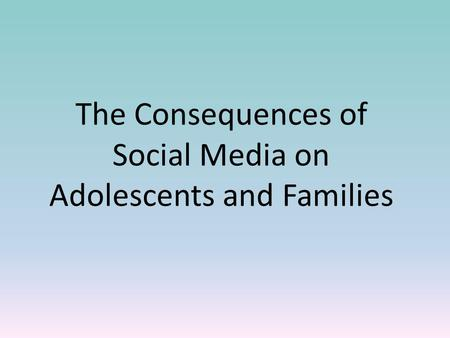The Consequences of Social Media on Adolescents and Families.