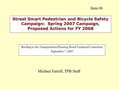 Street Smart Pedestrian and Bicycle Safety Campaign: Spring 2007 Campaign, Proposed Actions for FY 2008 Briefing to the Transportation Planning Board Technical.