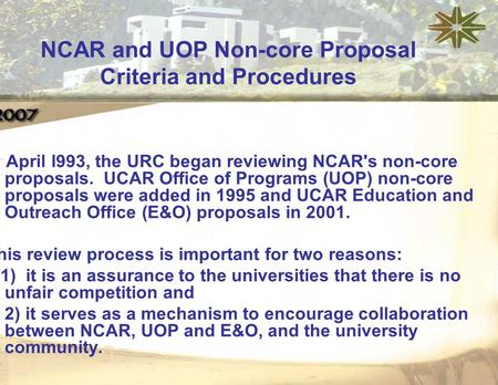 In April l993, the URC began reviewing NCAR's non-core proposals. UCAR Office of Programs (UOP) non-core proposals were added in 1995 and UCAR Education.