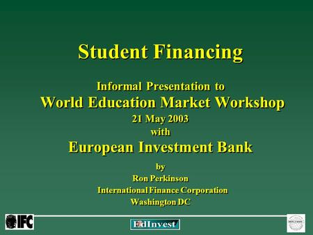 Student Financing Informal Presentation to World Education Market Workshop 21 May 2003 with European Investment Bank by Ron Perkinson International Finance.