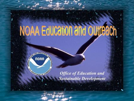 Office of Education and Sustainable Development The Challenge To Create A NOAA Education/Outreach Program.