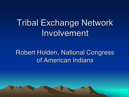 Tribal Exchange Network Involvement Robert Holden, National Congress of American Indians.