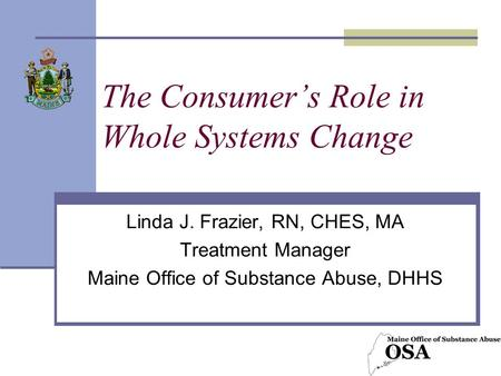 The Consumer's Role in Whole Systems Change Linda J. Frazier, RN, CHES, MA Treatment Manager Maine Office of Substance Abuse, DHHS.