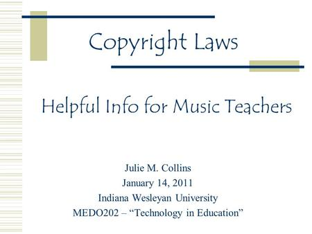 "Helpful Info for Music Teachers Julie M. Collins January 14, 2011 Indiana Wesleyan University MEDO202 – ""Technology in Education"" Copyright Laws."