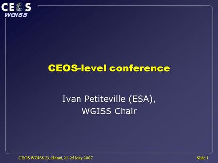 Slide 1 WGISS CEOS WGISS 23, Hanoi, 21-25 May 2007 CEOS-level conference Ivan Petiteville (ESA), WGISS Chair.