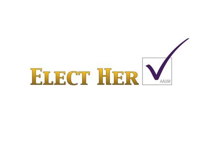 Elect Her Basics Goal of AAUW Initiative Close the long-standing political leadership gender gap by empowering and training women to run for office at.
