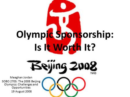 Olympic Sponsorship: Is It Worth It? Meaghan Jordan SOBO 270S: The 2008 Beijing Olympics: Challenges and Opportunities 19 August 2008.