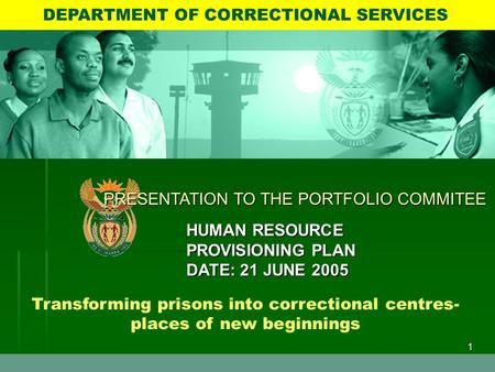 1 Transforming prisons into correctional centres- places of new beginnings DEPARTMENT OF CORRECTIONAL SERVICES PRESENTATION TO THE PORTFOLIO COMMITEE HUMAN.