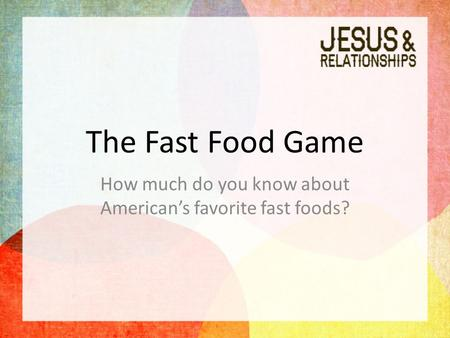 The Fast Food Game How much do you know about American's favorite fast foods?