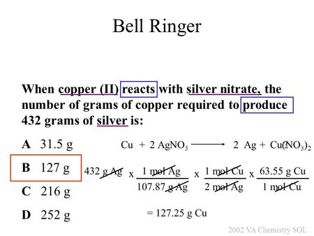 When copper (II) reacts with silver nitrate, the number of grams of copper required to produce 432 grams of silver is: A 31.5 g B 127 g C 216 g D 252 g.