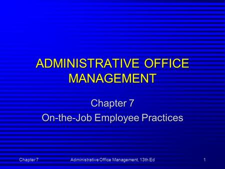 Chapter 7Administrative Office Management, 13th Ed1 ADMINISTRATIVE OFFICE MANAGEMENT Chapter 7 On-the-Job Employee Practices.