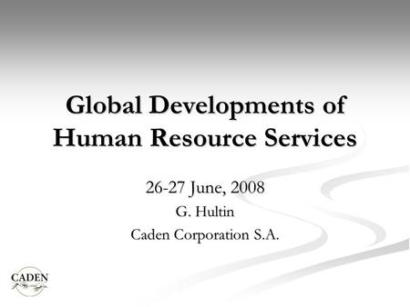 Global Developments of Human Resource Services 26-27 June, 2008 G. Hultin Caden Corporation S.A.
