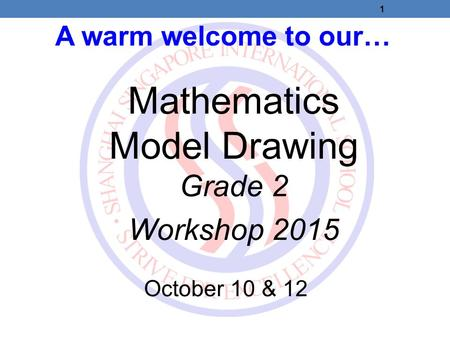 A warm welcome to our… Mathematics Model Drawing Grade 2 Workshop 2015 October 10 & 12 1.