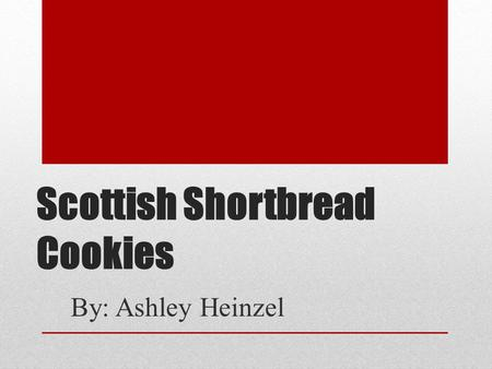 Scottish Shortbread Cookies By: Ashley Heinzel. Why Shortbread? I decided to make shortbread cookies for the cultural cuisine project because it is a.