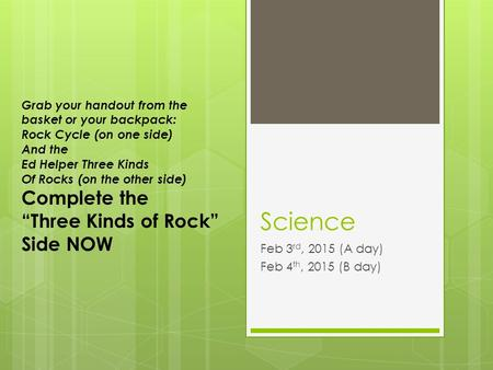 Science Feb 3 rd, 2015 (A day) Feb 4 th, 2015 (B day) Grab your handout from the basket or your backpack: Rock Cycle (on one side) And the Ed Helper Three.