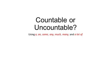 Countable or Uncountable? Using a, an, some, any, much, many, and a lot of.