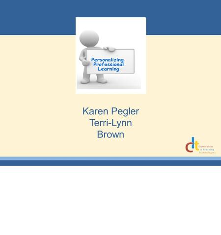 Karen Pegler Terri-Lynn Brown. Who Are We? What is 21 st Century PD? Successful 21 st century professional development programs: ·Ensure educators understand.