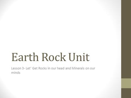 Earth Rock Unit Lesson 3- Let' Get Rocks in our head and Minerals on our minds.
