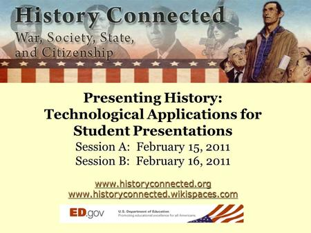 Presenting History: Technological Applications for Student Presentations Session A: February 15, 2011 Session B: February 16, 2011 www.historyconnected.org.