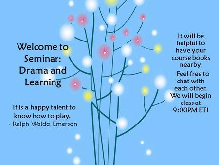 Welcome to Seminar: Drama and Learning It is a happy talent to know how to play. - Ralph Waldo Emerson It will be helpful to have your course books nearby.