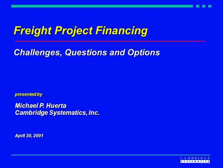 Freight Project Financing Challenges, Questions and Options presented by Michael P. Huerta Cambridge Systematics, Inc. April 30, 2001.
