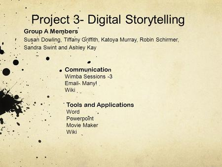 Project 3- Digital Storytelling Group A Members Susan Dowling, Tiffany Griffith, Katoya Murray, Robin Schirmer, Sandra Swint and Ashley Kay Communicatio.