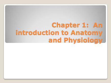 Chapter 1: An introduction to <strong>Anatomy</strong> <strong>and</strong> <strong>Physiology</strong>.