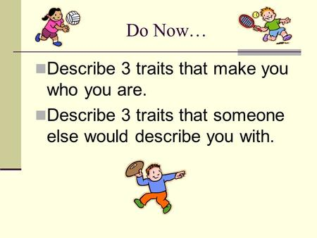 Do Now… Describe 3 traits that make you who you are.