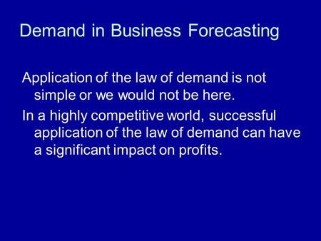 Demand in Business Forecasting Application of the law of demand is not simple or we would not be here. In a highly competitive world, successful application.