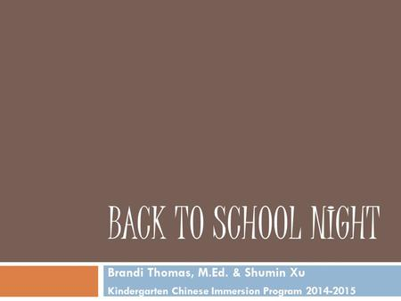 BACK TO SCHOOL NIGHT Brandi Thomas, M.Ed. & Shumin Xu Kindergarten Chinese Immersion Program 2014-2015.