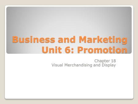 Business and Marketing Unit 6: Promotion Chapter 18 Visual Merchandising and Display.