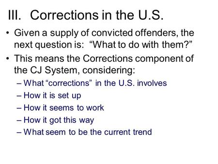 "III. Corrections in the U.S. Given a supply of convicted offenders, the next question is: ""What to do with them?"" This means the Corrections component."