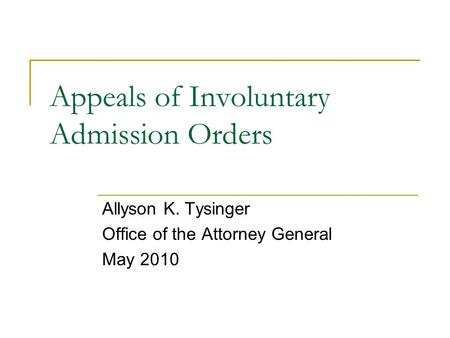 Appeals of Involuntary Admission Orders Allyson K. Tysinger Office of the Attorney General May 2010.