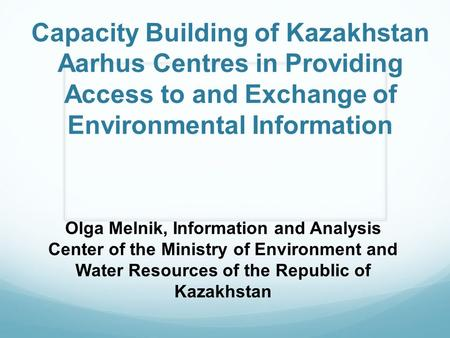 Capacity Building of Kazakhstan Aarhus Centres in Providing Access to and Exchange of Environmental Information Olga Melnik, Information and Analysis Center.
