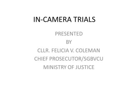 IN-CAMERA TRIALS PRESENTED BY CLLR. FELICIA V. COLEMAN CHIEF PROSECUTOR/SGBVCU MINISTRY OF JUSTICE.