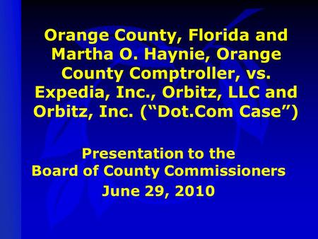 "Orange County, Florida and Martha O. Haynie, Orange County Comptroller, vs. Expedia, Inc., Orbitz, LLC and Orbitz, Inc. (""Dot.Com Case"") Presentation to."