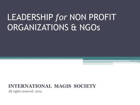 LEADERSHIP for NON PROFIT ORGANIZATIONS & NGOs INTERNATIONAL MAGIS SOCIETY All rights reserved. 2012.