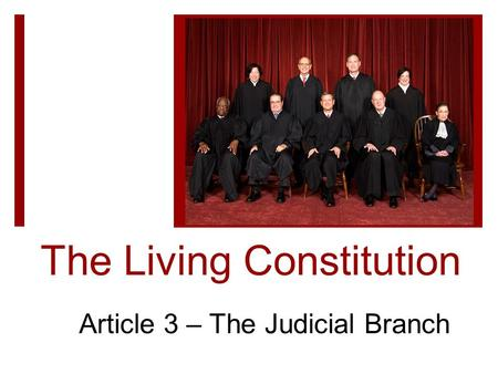 The Living Constitution Article 3 – The Judicial Branch.