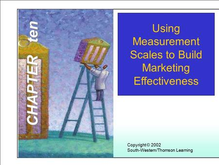 Learning Objectives Copyright © 2002 South-Western/Thomson Learning Using Measurement Scales to Build Marketing Effectiveness CHAPTER ten.