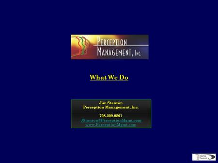 1 What We Do Jim Stanton Perception Management, Inc. 708-209-0801