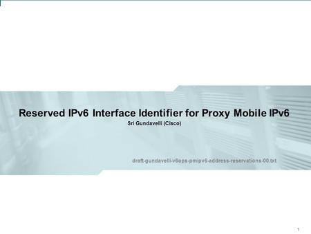 IETF 81: V6OPS Working Group – Proxy Mobile IPv6 – Address Reservations 1 Reserved IPv6 Interface Identifier for Proxy Mobile IPv6 Sri Gundavelli (Cisco)