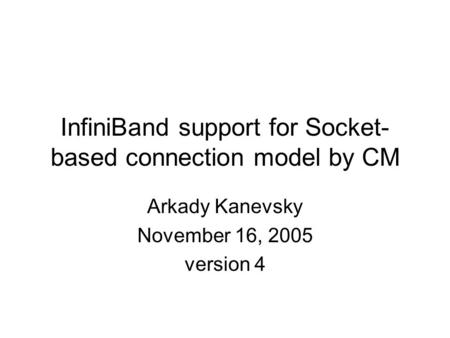 InfiniBand support for Socket- based connection model by CM Arkady Kanevsky November 16, 2005 version 4.