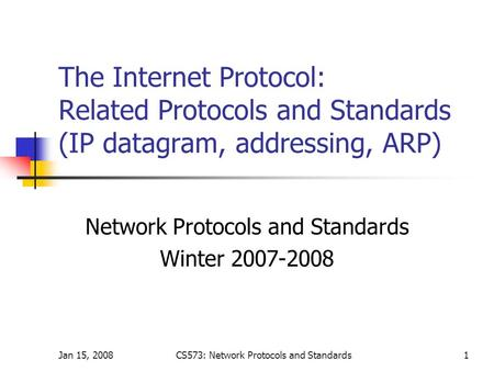 Jan 15, 2008CS573: Network Protocols and Standards1 The Internet Protocol: Related Protocols and Standards (IP datagram, addressing, ARP) Network Protocols.