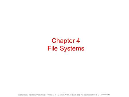 Chapter 4 File Systems Tanenbaum, Modern Operating Systems 3 e, (c) 2008 Prentice-Hall, Inc. All rights reserved. 0-13-6006639.