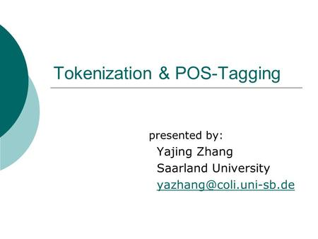 Tokenization & POS-Tagging presented by: Yajing Zhang Saarland University